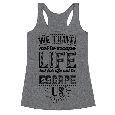 We Travel Not to Escape Life but for Life Not to Escape Us Racerback Tank Top