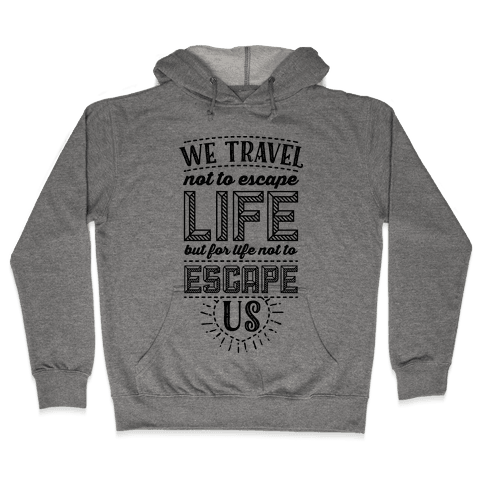 We Travel Not to Escape Life but for Life Not to Escape Us Hooded Sweatshirt