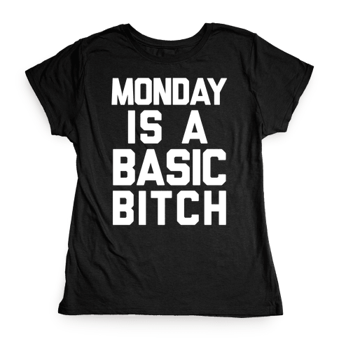 Monday Is A Basic Bitch Womens T-Shirt
