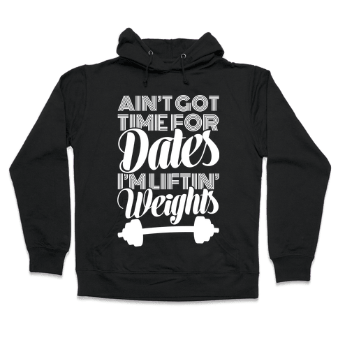 Ain't Got Time For Dates I'm Lifting Weights Hooded Sweatshirt
