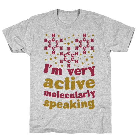 I'm Very Active, Molecularly Speaking Mens T-Shirt