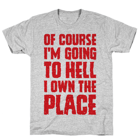 Of Course I'm Going To Hell I Own The Place Mens T-Shirt