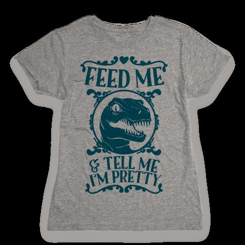 Feed Me and Tell Me I'm Pretty (Raptor) Womens T-Shirt
