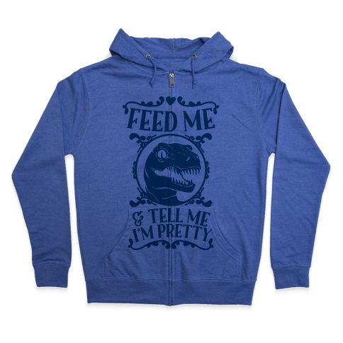 Feed Me and Tell Me I'm Pretty (Raptor) Zip Hoodie