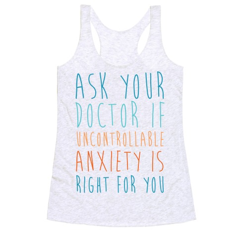 Ask Your Doctor If Uncontrollable Anxiety Is Right For You Racerback Tank Top