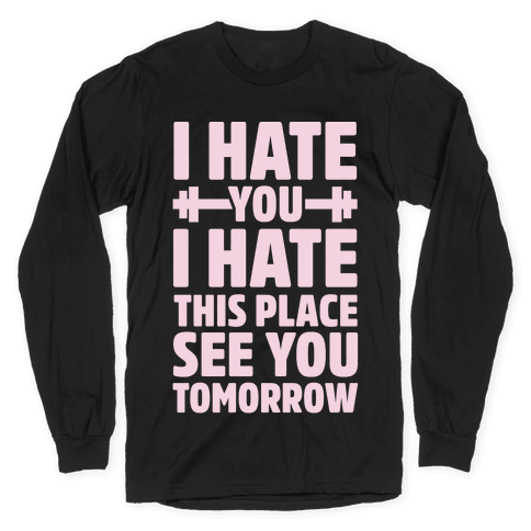 I Hate You I Hate This Place See You Tomorrow Long Sleeve T-Shirt