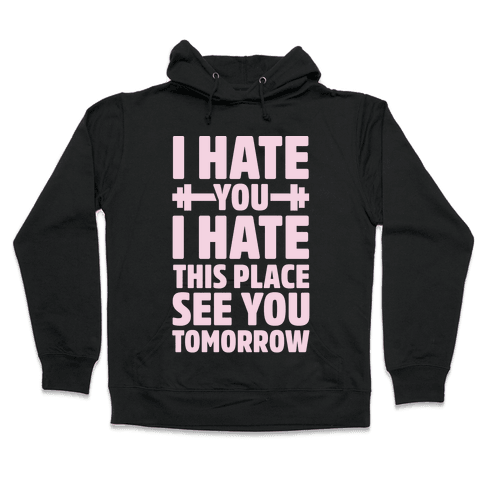 I Hate You I Hate This Place See You Tomorrow Hooded Sweatshirt