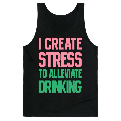 I Create Stress To Alleviate Drinking Tank Top