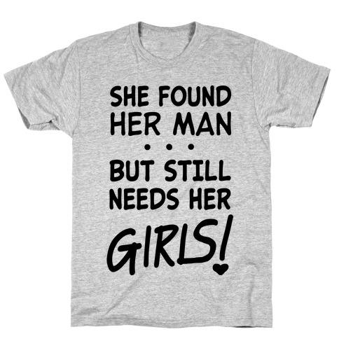 She Found Her Man But Still Needs Her Girls T-Shirt