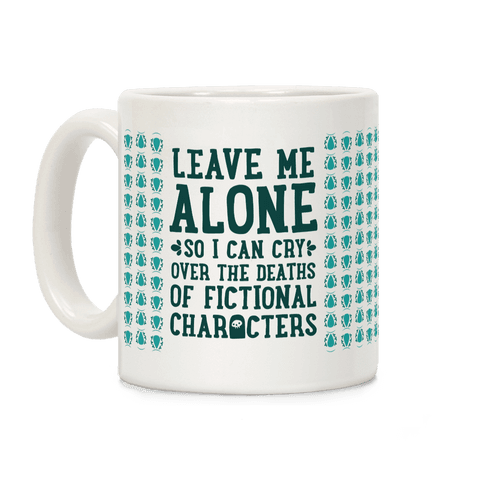 Leave Me Alone To Cry Over The Deaths of Fictional Characters Coffee Mug