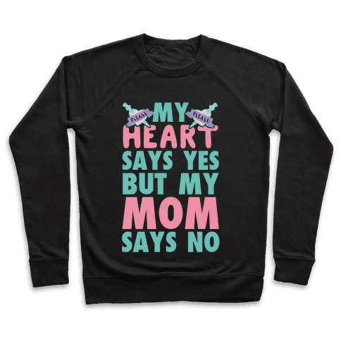 My Heart Says Yes But My Mom Says No Pullover