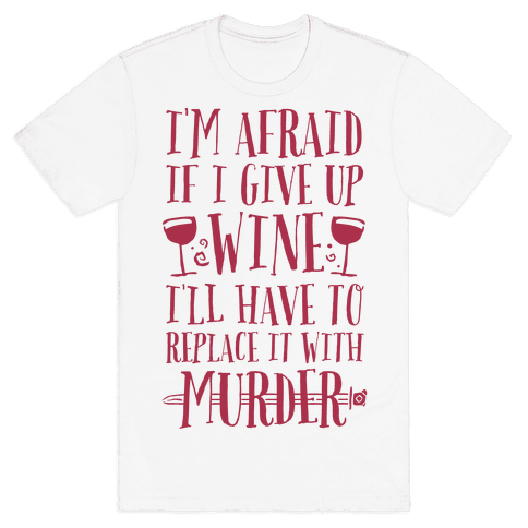 I'm Afraid If I Give Up Wine I'll Have To Replace It With Murder Mens T-Shirt