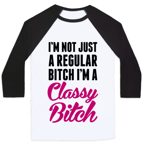 I'm Not Just A Regular Bitch I'm A Classy Bitch