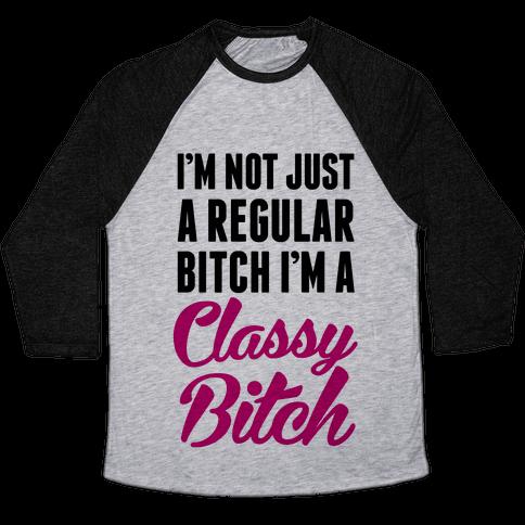 I'm Not Just A Regular Bitch I'm A Classy Bitch Baseball Tee