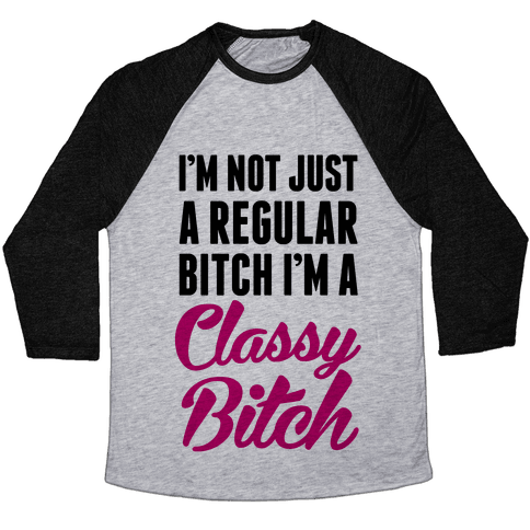 I'm Not Just A Regular Bitch I'm A Classy Bitch Baseball Tee