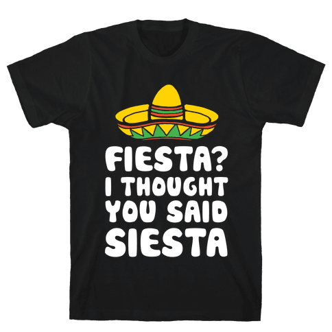 Fiesta? I Thought You Said Siesta Mens T-Shirt
