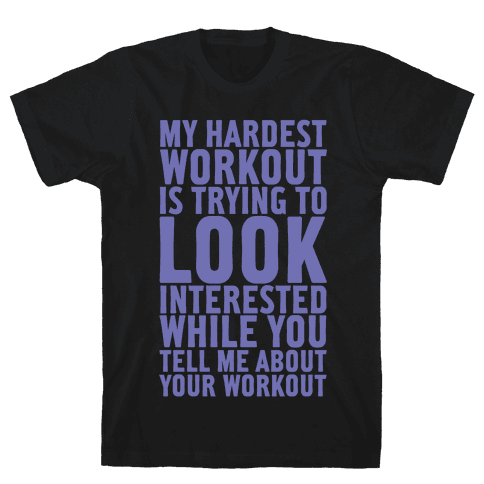 My Hardest Workout is Trying to Look Interested While You Tell Me About Your Workout Mens T-Shirt