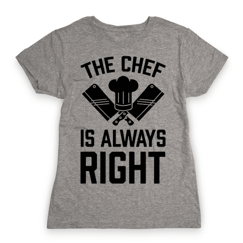 The Chef Is Always Right Womens T-Shirt