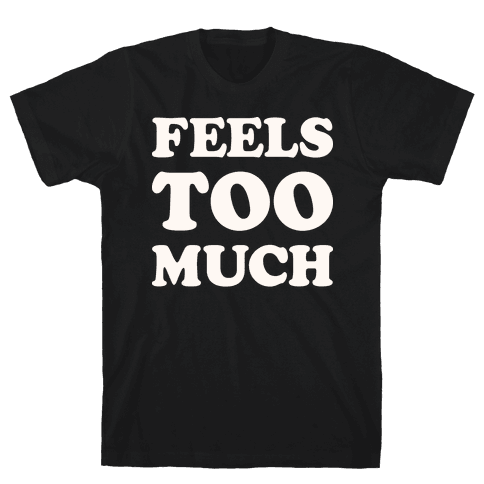 Feels Too Much Mens T-Shirt