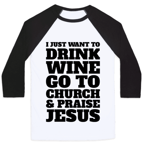I Just Want To Drink Wine Go To Church and Praise Jesus Baseball Tee