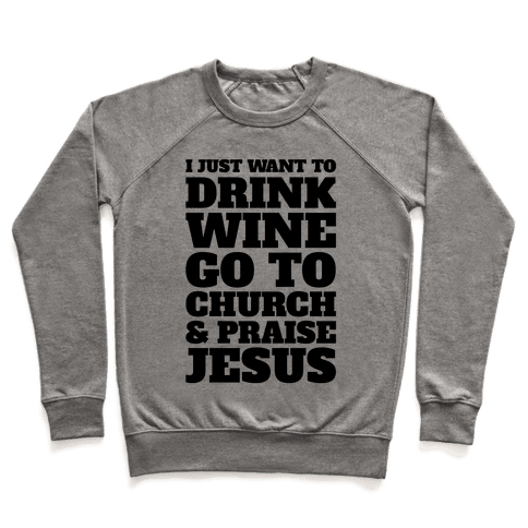 I Just Want To Drink Wine Go To Church and Praise Jesus Pullover