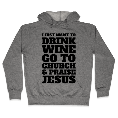 I Just Want To Drink Wine Go To Church and Praise Jesus Hooded Sweatshirt