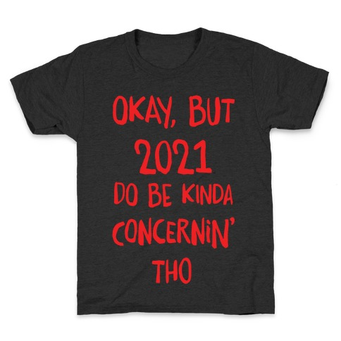 Okay, But 2021Do Be Kinda Concernin' Tho Kids T-Shirt