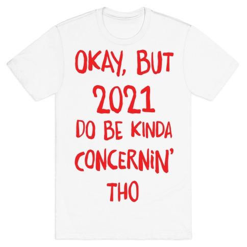 Okay, But 2021Do Be Kinda Concernin' Tho T-Shirt