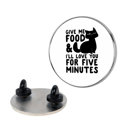 Give Me Food and I'll Love You for Five Minutes pin