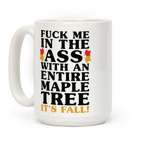 F*** Me In The Ass With An Entire Maple Tree It's Fall Coffee Mug