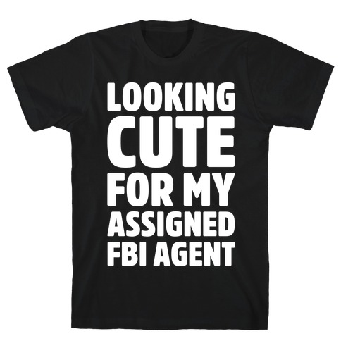Looking Cute For My Assigned FBI Agent Parody White Print T-Shirt