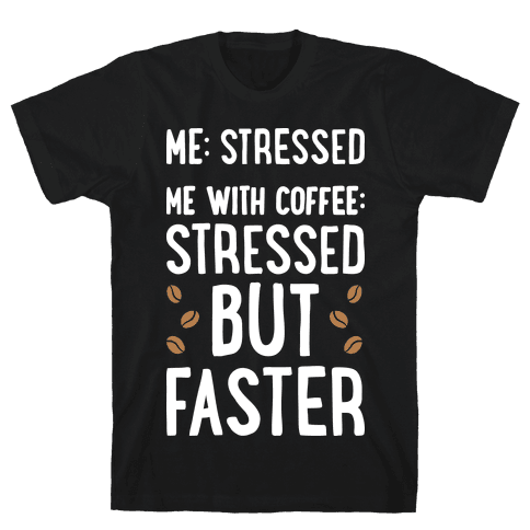 Me: Stressed Me with Coffee: Stressed But FASTER Mens T-Shirt