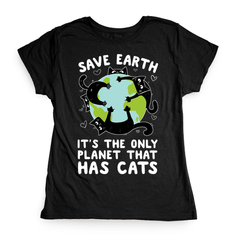 Save Earth, It's the only planet that has cats! Womens T-Shirt