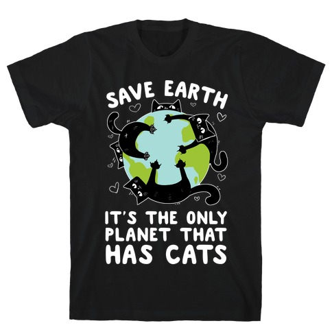 Save Earth, It's the only planet that has cats! T-Shirt