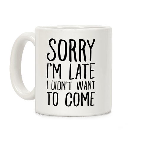 Sorry I'm Late I Didn't Want To Come Coffee Mug