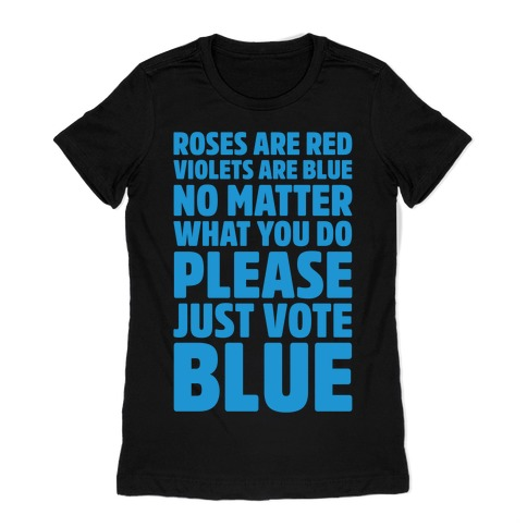 Roses Are Red Violets Are Blue No Matter What You Do Please Vote Blue White Print Womens T-Shirt