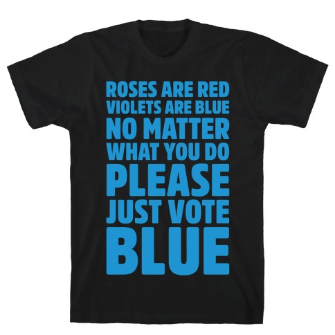 Roses Are Red Violets Are Blue No Matter What You Do Please Vote Blue White Print T-Shirt