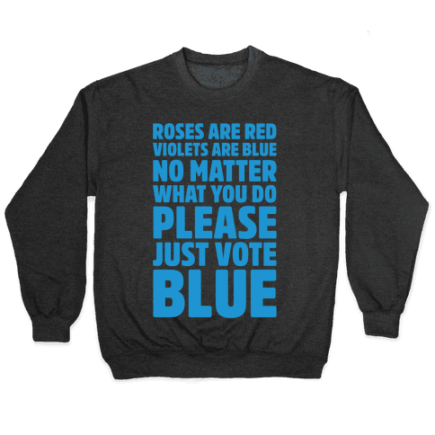 Roses Are Red Violets Are Blue No Matter What You Do Please Vote Blue White Print Pullover
