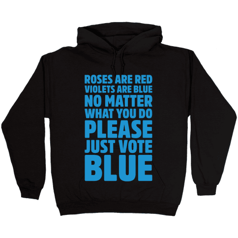 Roses Are Red Violets Are Blue No Matter What You Do Please Vote Blue White Print Hooded Sweatshirt