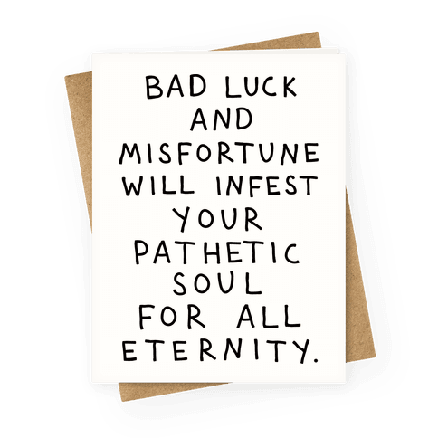 Bad Luck And Misfortune Will Infest Your Pathetic Soul For All Eternity Greeting Card