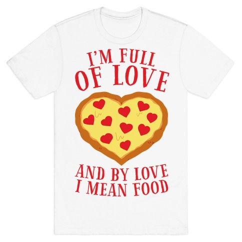 I'm Full Of Love... And By Love I Mean Food T-Shirt