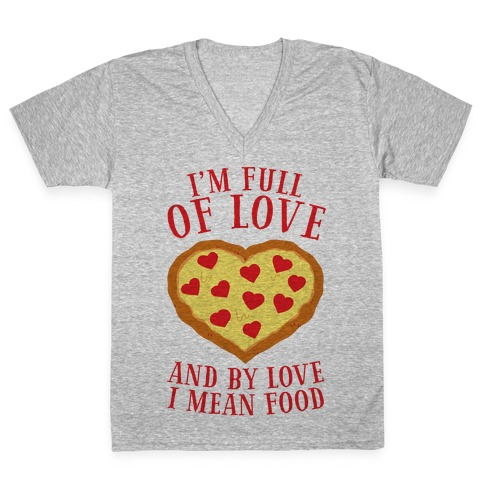 I'm Full Of Love... And By Love I Mean Food V-Neck Tee Shirt