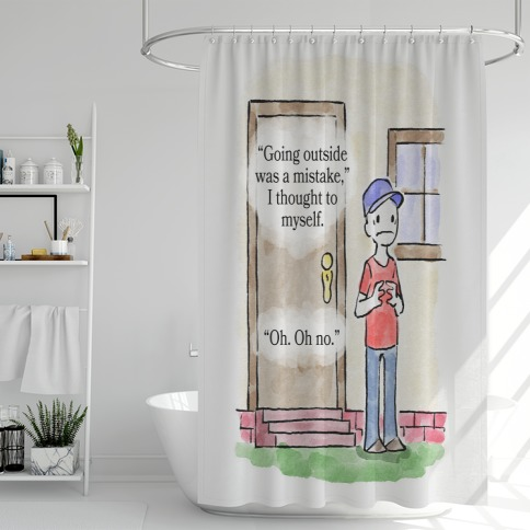 Going Outside Was A Mistake Shower Curtain