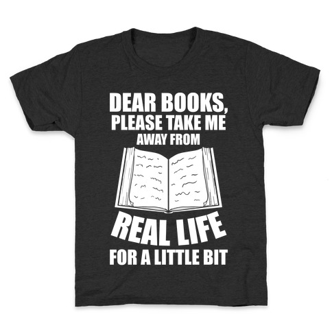 Dear Books, Please Take Me Away From Real Life For A Little Bit Kids T-Shirt