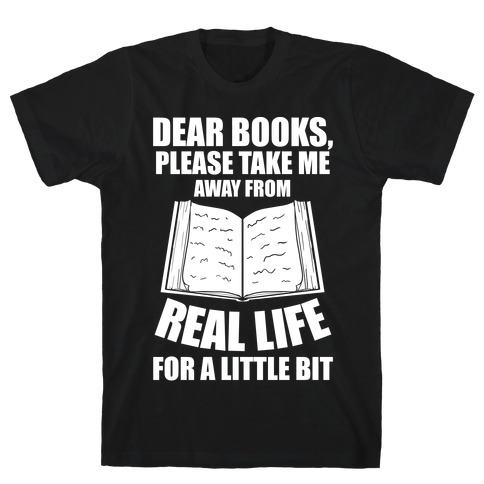 Dear Books, Please Take Me Away From Real Life For A Little Bit T-Shirt
