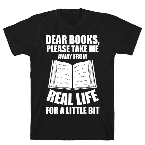 Dear Books, Please Take Me Away From Real Life For A Little Bit Mens T-Shirt