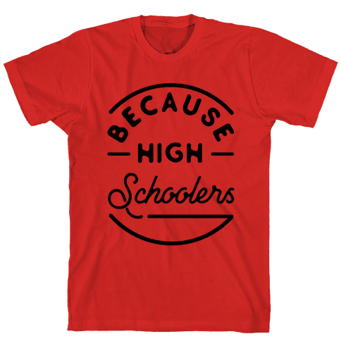 Because High Schoolers Mens T-Shirt