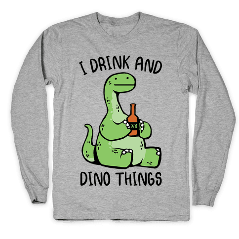 I Drink and Dino Things Long Sleeve T-Shirt