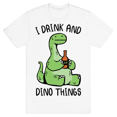 I Drink and Dino Things T-Shirt