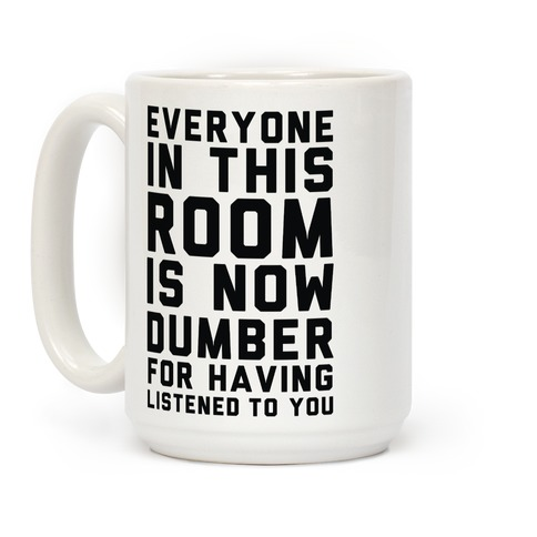 Everyone In This Room Is Now Dumber For Having Listened To You Coffee Mug